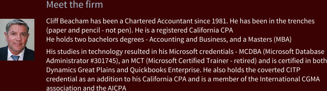 Meet the firm Cliff Beacham has been a Chartered Accountant since 1981. He has been in the trenches (paper and pencil - not pen). He is a registered California CPA He holds two bachelors degrees - Accounting and Business, and a Masters (MBA)  His studies in technology resulted in his Microsoft credentials - MCDBA (Microsoft Database Administrator #301745), an MCT (Microsoft Certified Trainer - retired) and is certified in both Dynamics Great Plains and Quickbooks Enterprise. He also holds the coverted CITP credential as an addition to his California CPA and is a member of the International CGMA association and the AICPA